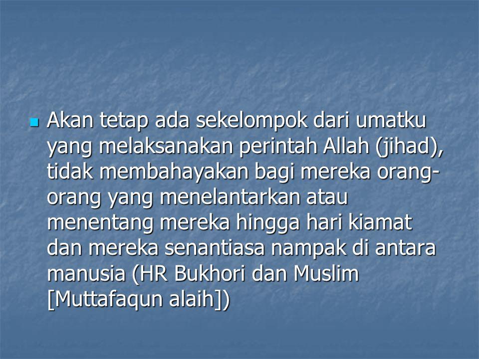 Akan tetap ada sekelompok dari umatku yang melaksanakan perintah Allah (jihad), tidak membahayakan bagi mereka orang-orang yang menelantarkan atau menentang mereka hingga hari kiamat dan mereka senantiasa nampak di antara manusia (HR Bukhori dan Muslim [Muttafaqun alaih])